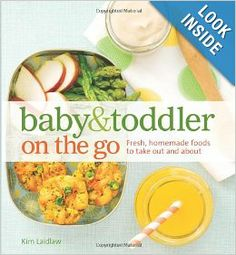 Baby and Toddler On the Go Cookbook: Fresh, Homemade Foods To Take Out And About: Kim Laidlaw: 9781616284992: Amazon.com: Books