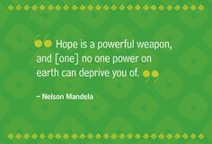"""Hope is a powerful weapon, and [one] no one power on earth can deprive you of."" —Nelson Mandela"