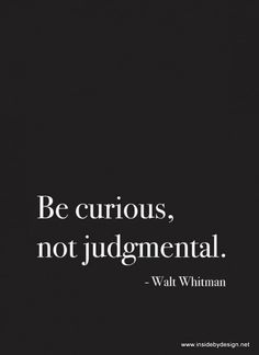 It's easy & boring to be judgmental...now curiosity is an ART.
