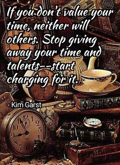 """""""If you don't value your time, neither will others. Stop giving away your time and talents--start charging for it.""""  - Kim Garst"""