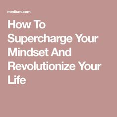 How To Supercharge Your Mindset And Revolutionize Your Life