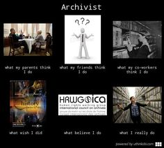 Archivist - What people think I do, What I really do YES!!!! So true when I was interning as one!!!