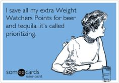 I save all my extra Weight Watchers Points for beer and tequila...it's called prioritizing.