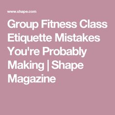 Group Fitness Class Etiquette Mistakes You're Probably Making | Shape Magazine