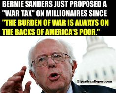"Bernie Sanders just proposed a ""war tax"" on millionaires since ""the burden of war is always on the backs of America's poor."" This is an excellent idea. I'm behind him for president 100%!"
