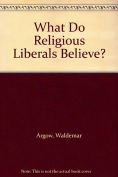 What Do Religious Liberals Believe? by Waldemar Argow