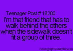 I walk to fast to be in the back but this usually ends up happening, and then I feel like my friends walk slow on purpose