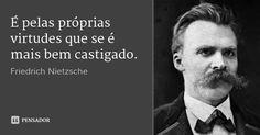 É pelas próprias virtudes que se é mais bem castigado. — Friedrich Nietzsche