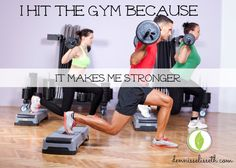 I Hit The Gym Because It Makes Me Stronger