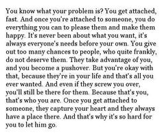 You know what your problem is ?You get attached fast.And once you're attached to someone,you do everything you can to please them and make them happy.It's never been about what you want,it's always everyone's needs before your own.You give out too many chances to people, who quite frankly,do not deserve them.They take advantage of you,and you become a pushover.But you're okay with that,because they're in your life and that's all you ever wanted.And even if they screw you over,you'll still be…