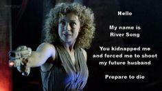 My name is River Song, prepare to die.