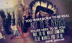 You were born to be real, not to be perfect. You're here to be you, not to be what someone else wants you to be.