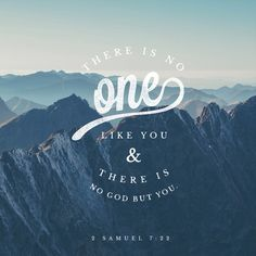 """""""How great you are, Sovereign Lord! There is no one like you, and there is no God but you, as we have heard with our own ears. 2 Samuel 7:22"""