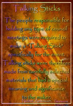 The people responsible for holding any type council meetings were required to make a Talking Stick specifically for the event. Talking sticks were therefore made from carefully selected materials that had a special meaning and significance to the maker.                                                                                                                                                      More