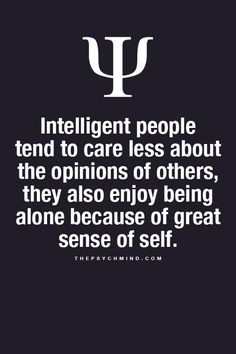 Intelligent people tend to care less about the opinions of others, they also enjoy being alone because of great sense of self.