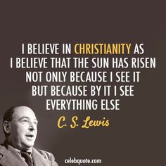 I believe in Christianity as I believe that the sun has risen... C.S. Lewis