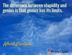 The difference between stupidity and genius is that genius has its limits. / Albert Einstein
