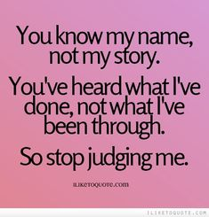 You know my name, not my story. You've heard what I've done, not what I've been through. So stop judging me. #drama #quotes #sayings #quote