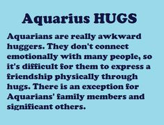 Aquarius: Hugs (Zodiac Geek). Lol... This is kind of me