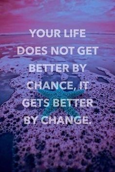 Your life does not get better by change, it gets better by change
