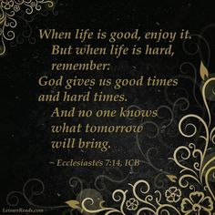 """""""When life is good, enjoy it. But when life is hard, remember: God gives us good times and hard times. And no one knows what tomorrow will bring."""" - Ecclesiastes 7:14"""