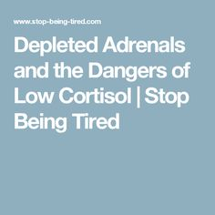 Depleted Adrenals and the Dangers of Low Cortisol   Stop Being Tired