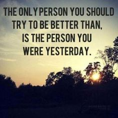 The only person you should try to be better than.