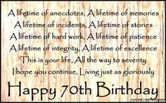A lifetime of anecdotes, A lifetime of memories A lifetime of incidents, A lifetime of stories A lifetime of hard work, A lifetime of patience A lifetime of integrity, A lifetime of excellence This is your life, All the way to seventy I hope you continue, Living just as gloriously Happy 70th birthday via WishesMessages.com