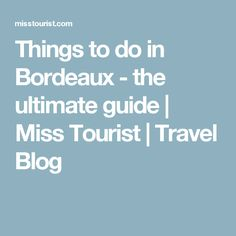 Things to do in Bordeaux - the ultimate guide   Miss Tourist   Travel Blog