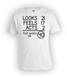 40th Birthday T Shirt Gift For Men Bday Present Looks 21 Feels 17 Acts 2 That Makes Me 40 Years Old Mens Ladies Tee