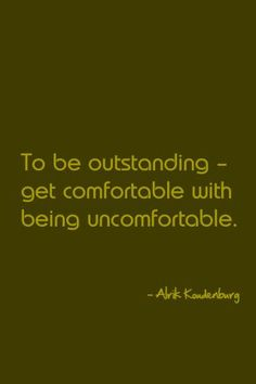 To be outstanding, get comfortable with being uncomfortable.