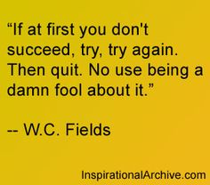 If at first you don't succeed quote from WC Fields
