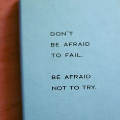 Don't Be Afraid To Fail. Be Afraid Not To Try...