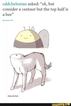 """Oddchelonian asked: """"ok, but consider a centaur but the top half is a bee"""" - iFunny :) Stupid Funny Memes, Haha Funny, Funny Cute, Hilarious, Funny Stuff, Draw Tips, Funny Tumblr Posts, Manado, Dankest Memes"""