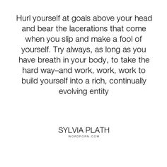 "Sylvia Plath - ""Hurl yourself at goals above your head and bear the lacerations that come when you..."". inspirational"