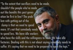 """Paul Krugman quote. """"To the extent that sacrifices need to be made, shouldn't the people who;ve made our like bandits this past generation be first in line? The problem with getting out of the slump is that we need to spend more It's not that somebody needs to spend less. We have idle workers who have the skills and the willingness to work. We have idle factories. Dealing with this is not about saying somebody needs to suffer. It's saying that we need to be prepared to open the taps."""""""