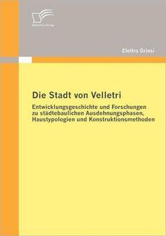 Die Stadt von Velletri: Entwicklungsgeschichte und Forschungen zu st dtebaulichen Ausdehnungsphasen,