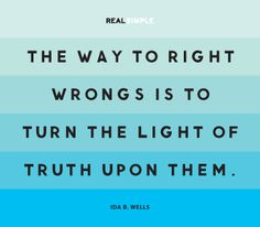 The way to right wrongs is to turn the light of truth upon them.