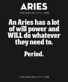 Zodiac Aries Facts. – An Aries has a lot of will power and will do whatever they need to. Period.