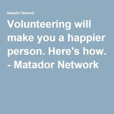 Volunteering will make you a happier person. Here's how. - Matador Network