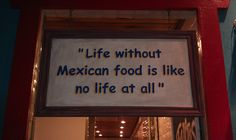 I ate at an awesome Mexican food place in Dallas this weekend. This quote is so true!