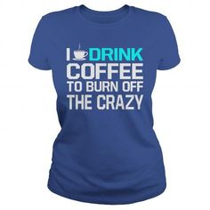 I DRINK COFFEE TO BURN OFF THE CRAZY T Shirts, Hoodies. Get it here ==► https://www.sunfrog.com/Drinking/I-DRINK-COFFEE-TO-BURN-OFF-THE-CRAZY-Royal-Blue-Ladies.html?41382