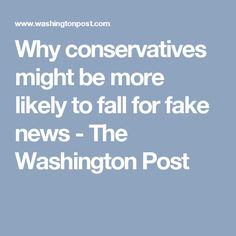Why conservatives might be more likely to fall for fake news - The Washington Post