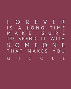 forever is a long time. make sure to spend it with someone that makes you giggle.