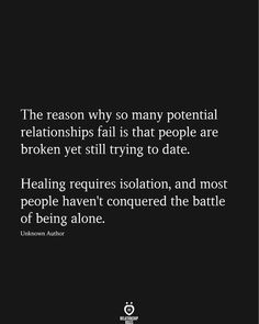 The reason why so many potential relationships fail is that people are broken yet still trying to date. Healing requires isolation, and most people haven't conquered the battle of being alone. True Quotes, Motivational Quotes, Inspirational Quotes, Poem Quotes, Wisdom Quotes, The Words, Jolie Phrase, Broken Heart Quotes, Relationship Rules