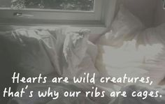 """Hearts are wild creatures, that's why our ribs are cages."""