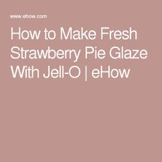 How to Make Fresh Strawberry Pie Glaze With Jell-O | eHow