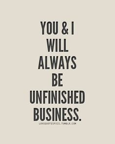 unfinished business..yep that's how it rolls for those impossible loves..unrequited..unfulfilled..unfinished..