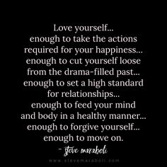 Love yourself... enough to take the actions required for your happiness…enough to cut yourself loose from the drama-filled past... enough to set a high standard for relationships... enough to feed your mind and body in a healthy manner... enough to forgive yourself... enough to move on. - Steve Maraboli