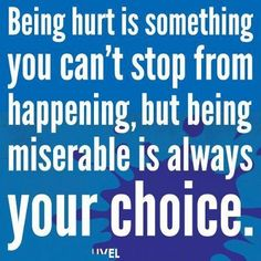 Being hurt is something you can't stop from happening, but being miserable is always your choice.  #perspective